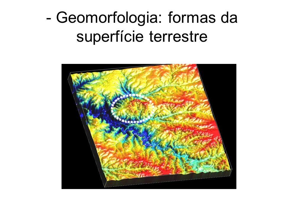 - Geomorfologia: formas da superfície terrestre