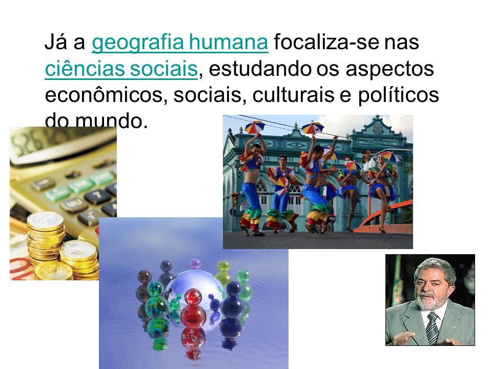 Já a geografia humana focaliza-se nas ciências sociais, estudando os aspectos econômicos, sociais, culturais e políticos do mundo.