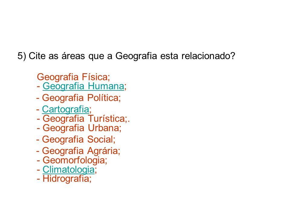 5) Cite as áreas que a Geografia esta relacionado