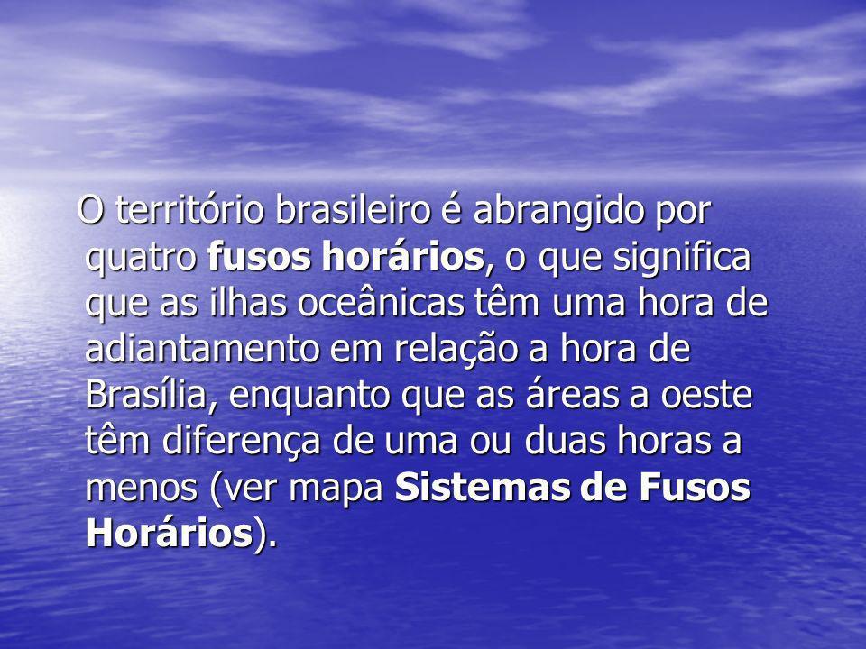 O território brasileiro é abrangido por quatro fusos horários, o que significa que as ilhas oceânicas têm uma hora de adiantamento em relação a hora de Brasília, enquanto que as áreas a oeste têm diferença de uma ou duas horas a menos (ver mapa Sistemas de Fusos Horários).