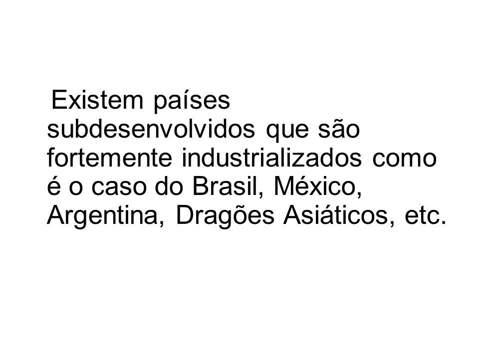 Existem países subdesenvolvidos que são fortemente industrializados como é o caso do Brasil, México, Argentina, Dragões Asiáticos, etc.