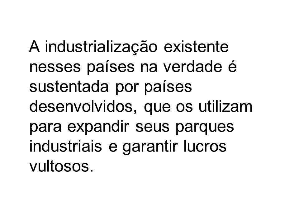 A industrialização existente nesses países na verdade é sustentada por países desenvolvidos, que os utilizam para expandir seus parques industriais e garantir lucros vultosos.