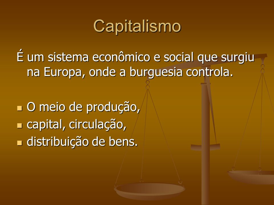Capitalismo É um sistema econômico e social que surgiu na Europa, onde a burguesia controla. O meio de produção,