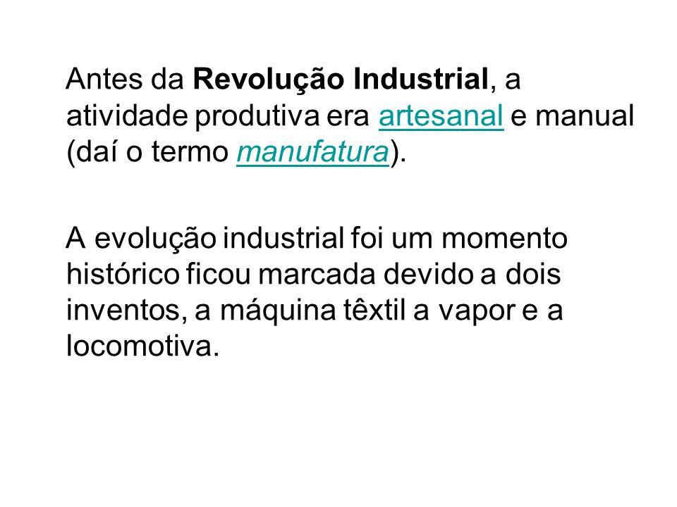 Antes da Revolução Industrial, a atividade produtiva era artesanal e manual (daí o termo manufatura).