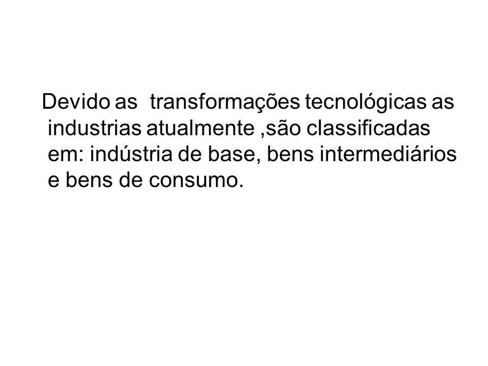 Devido as transformações tecnológicas as industrias atualmente ,são classificadas em: indústria de base, bens intermediários e bens de consumo.