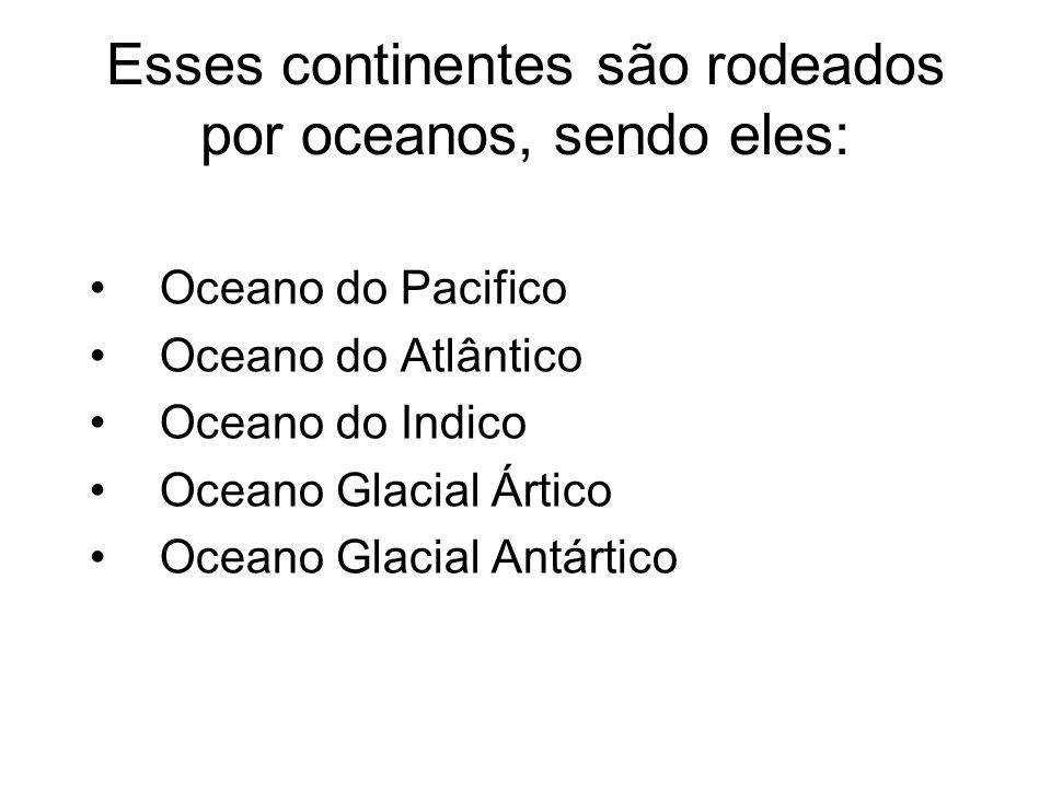Esses continentes são rodeados por oceanos, sendo eles: