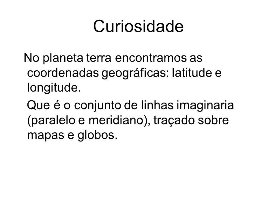 Curiosidade No planeta terra encontramos as coordenadas geográficas: latitude e longitude.