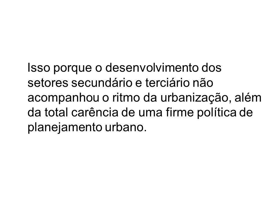Isso porque o desenvolvimento dos setores secundário e terciário não acompanhou o ritmo da urbanização, além da total carência de uma firme política de planejamento urbano.