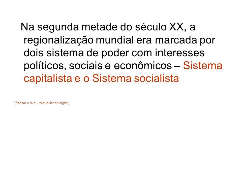 Na segunda metade do século XX, a regionalização mundial era marcada por dois sistema de poder com interesses políticos, sociais e econômicos – Sistema capitalista e o Sistema socialista