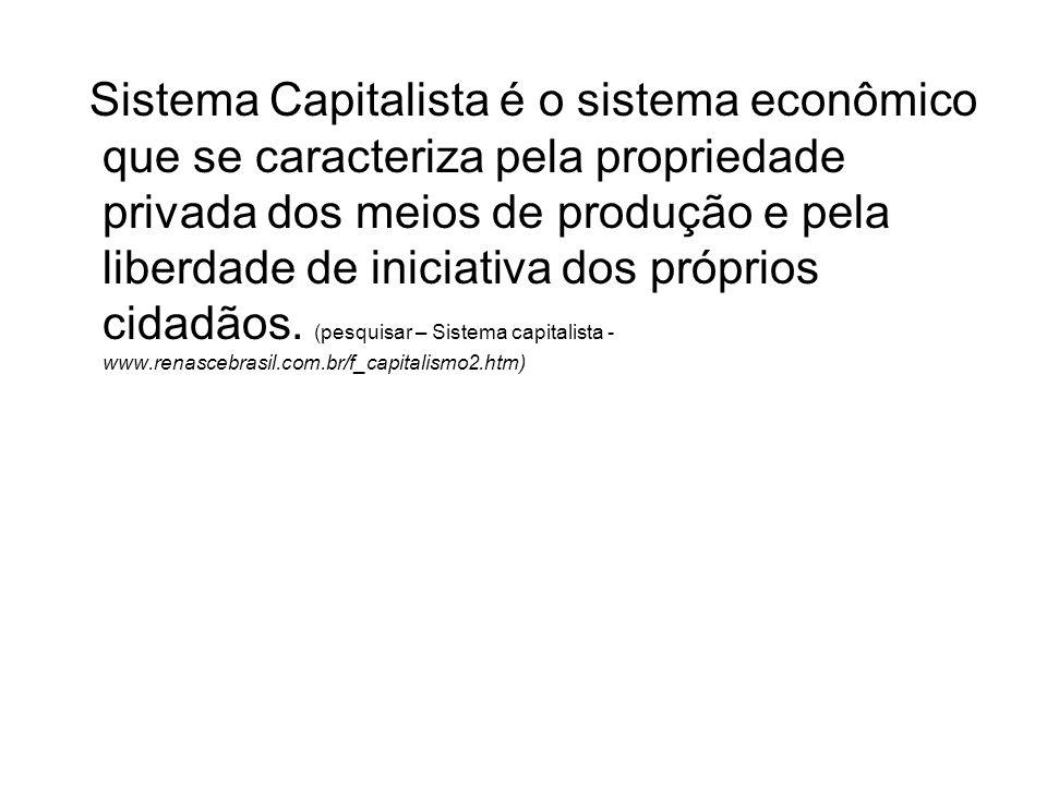Sistema Capitalista é o sistema econômico que se caracteriza pela propriedade privada dos meios de produção e pela liberdade de iniciativa dos próprios cidadãos.