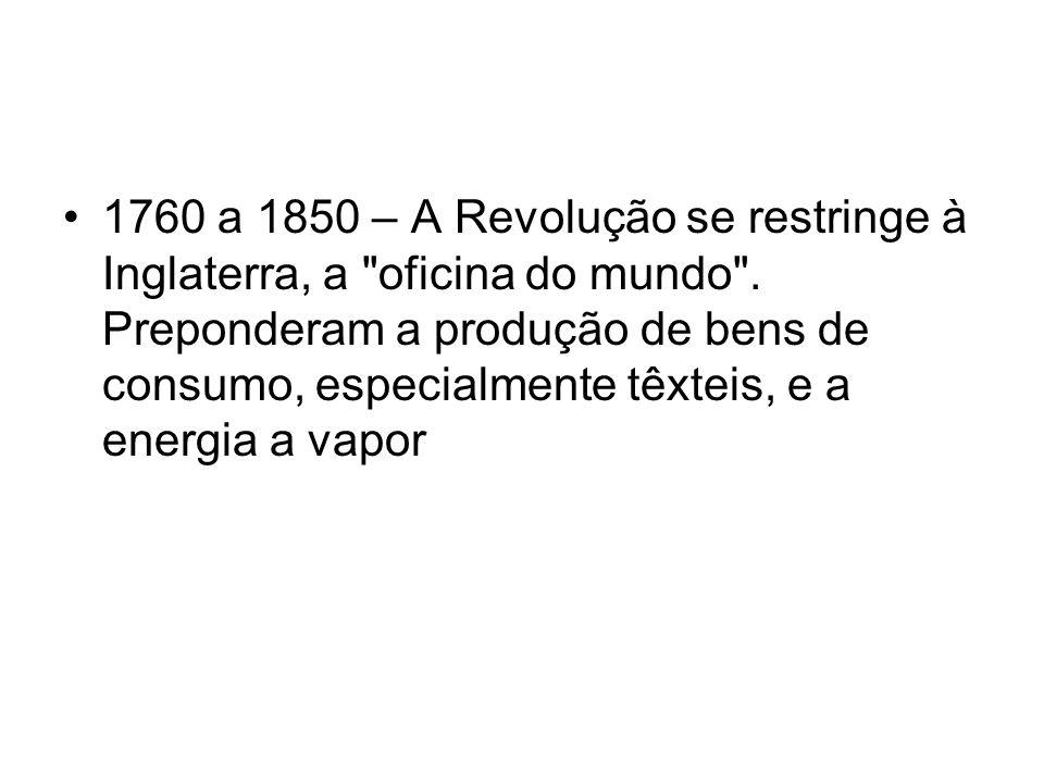 1760 a 1850 – A Revolução se restringe à Inglaterra, a oficina do mundo .