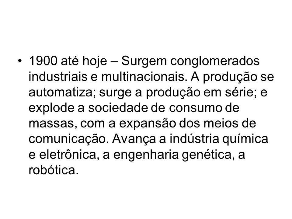1900 até hoje – Surgem conglomerados industriais e multinacionais