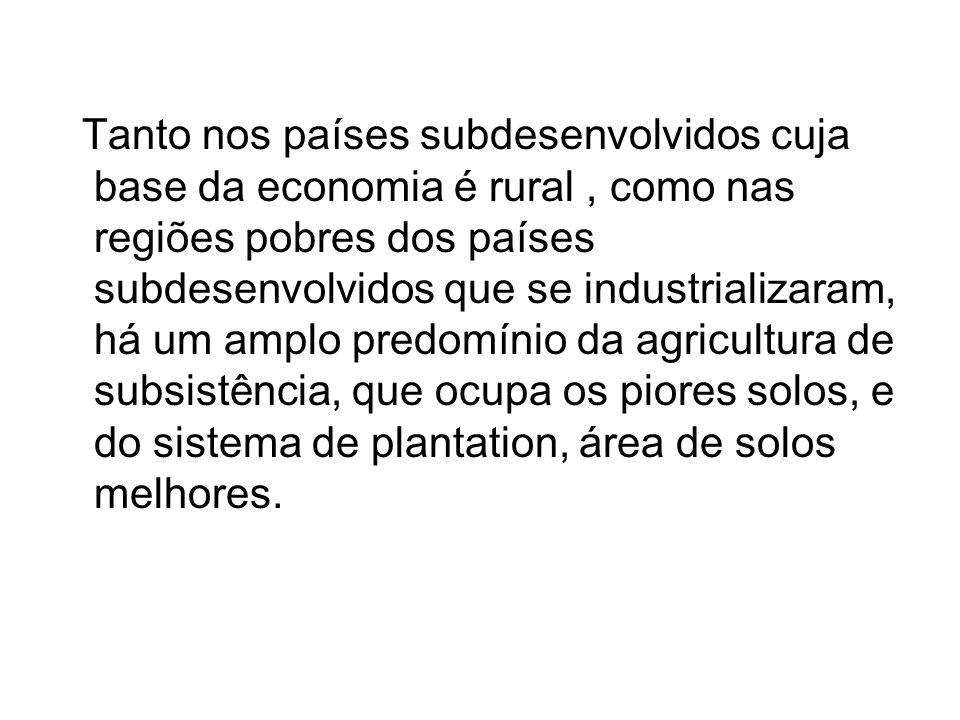 Tanto nos países subdesenvolvidos cuja base da economia é rural , como nas regiões pobres dos países subdesenvolvidos que se industrializaram, há um amplo predomínio da agricultura de subsistência, que ocupa os piores solos, e do sistema de plantation, área de solos melhores.
