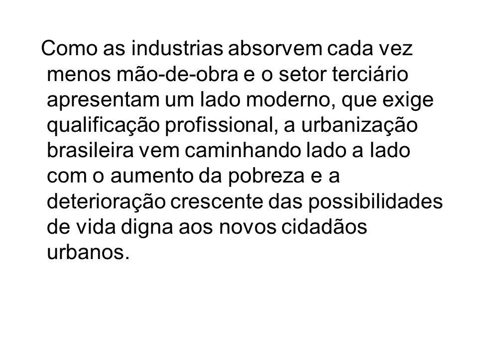 Como as industrias absorvem cada vez menos mão-de-obra e o setor terciário apresentam um lado moderno, que exige qualificação profissional, a urbanização brasileira vem caminhando lado a lado com o aumento da pobreza e a deterioração crescente das possibilidades de vida digna aos novos cidadãos urbanos.