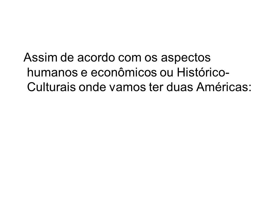 Assim de acordo com os aspectos humanos e econômicos ou Histórico-Culturais onde vamos ter duas Américas: