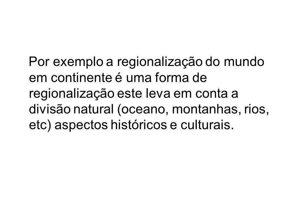 Por exemplo a regionalização do mundo em continente é uma forma de regionalização este leva em conta a divisão natural (oceano, montanhas, rios, etc) aspectos históricos e culturais.