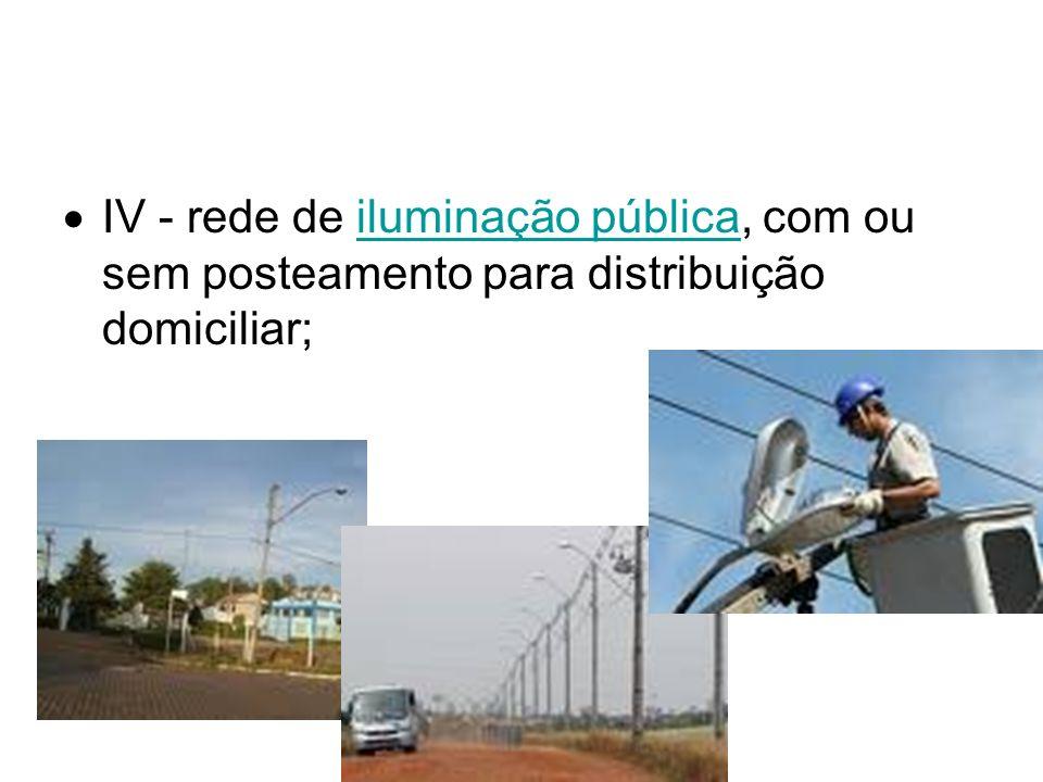 IV - rede de iluminação pública, com ou sem posteamento para distribuição domiciliar;