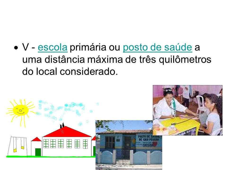 V - escola primária ou posto de saúde a uma distância máxima de três quilômetros do local considerado.