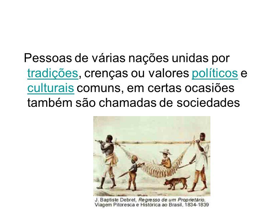 Pessoas de várias nações unidas por tradições, crenças ou valores políticos e culturais comuns, em certas ocasiões também são chamadas de sociedades