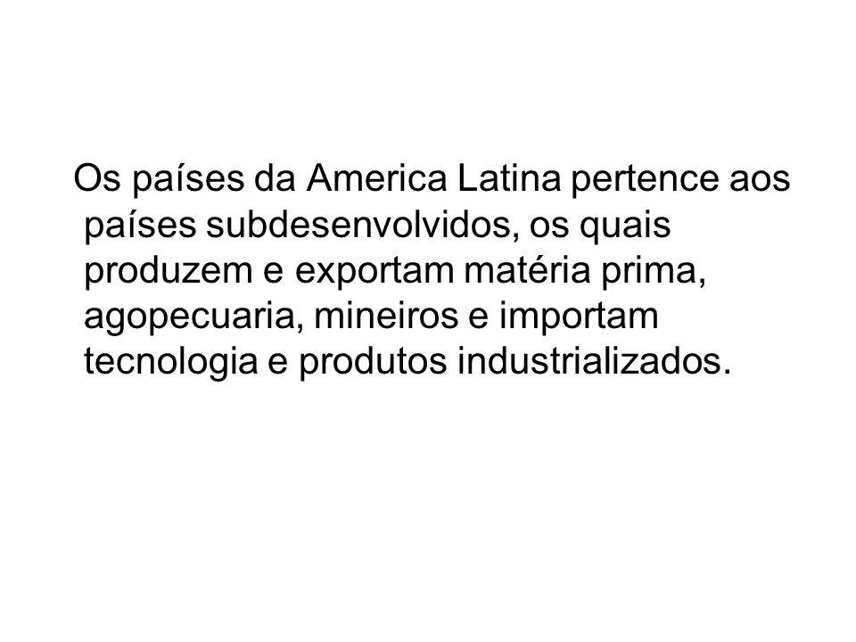 Os países da America Latina pertence aos países subdesenvolvidos, os quais produzem e exportam matéria prima, agopecuaria, mineiros e importam tecnologia e produtos industrializados.