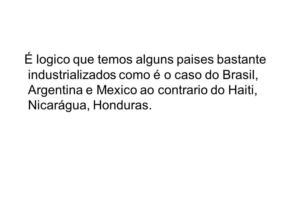 É logico que temos alguns paises bastante industrializados como é o caso do Brasil, Argentina e Mexico ao contrario do Haiti, Nicarágua, Honduras.