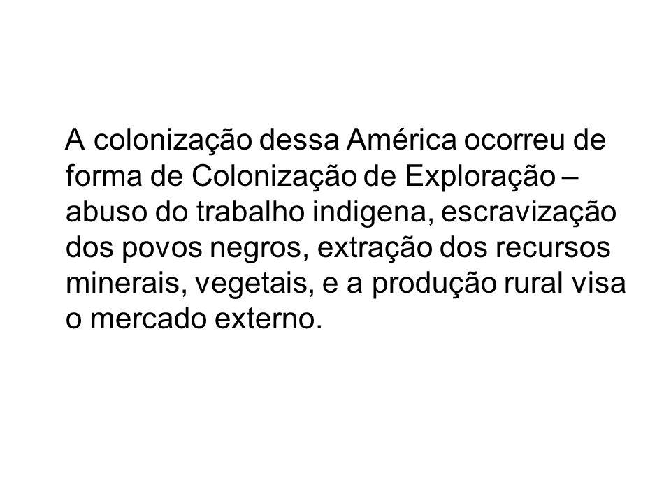 A colonização dessa América ocorreu de forma de Colonização de Exploração – abuso do trabalho indigena, escravização dos povos negros, extração dos recursos minerais, vegetais, e a produção rural visa o mercado externo.