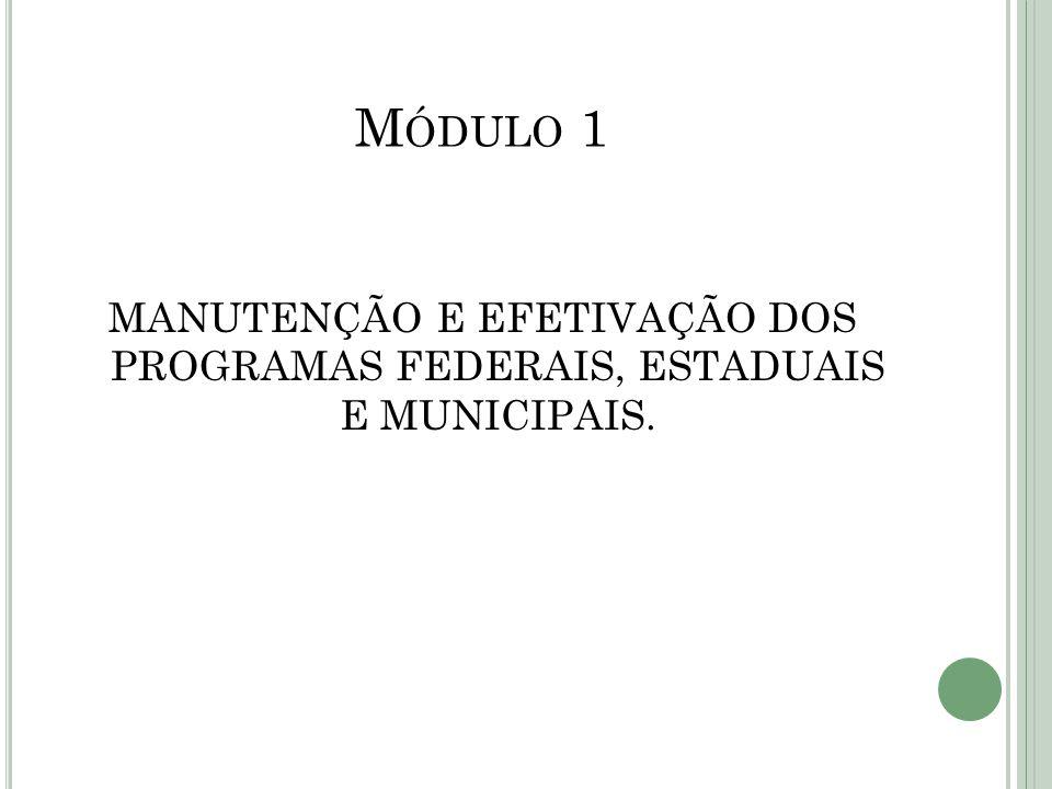 Módulo 1 MANUTENÇÃO E EFETIVAÇÃO DOS PROGRAMAS FEDERAIS, ESTADUAIS E MUNICIPAIS.