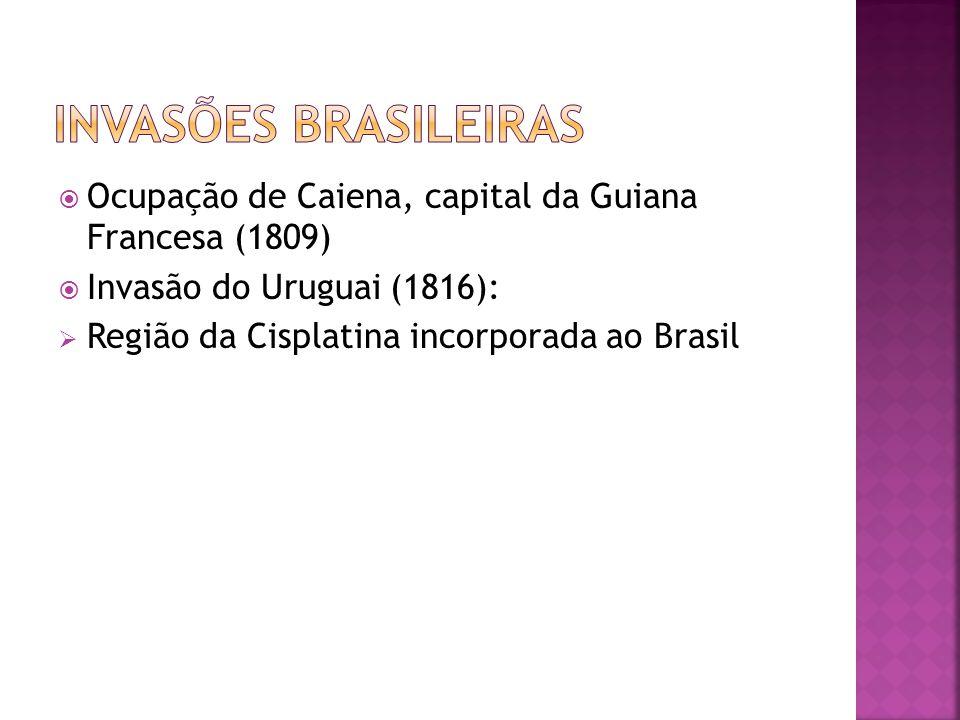 Invasões Brasileiras Ocupação de Caiena, capital da Guiana Francesa (1809) Invasão do Uruguai (1816):