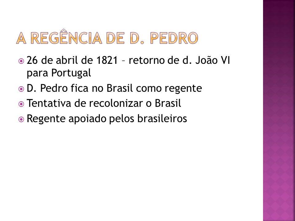 A regência de D. pedro 26 de abril de 1821 – retorno de d. João VI para Portugal. D. Pedro fica no Brasil como regente.