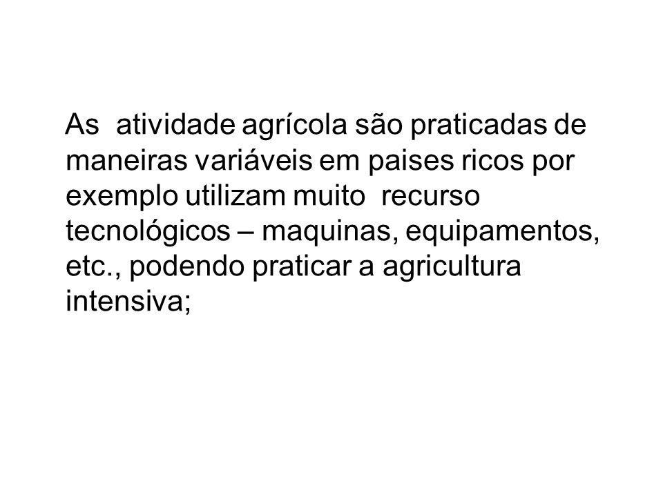 As atividade agrícola são praticadas de maneiras variáveis em paises ricos por exemplo utilizam muito recurso tecnológicos – maquinas, equipamentos, etc., podendo praticar a agricultura intensiva;