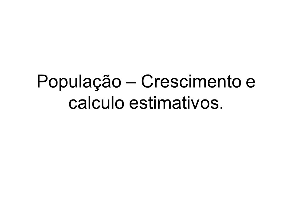 População – Crescimento e calculo estimativos.
