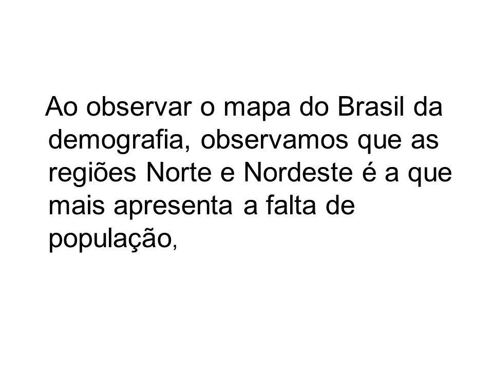 Ao observar o mapa do Brasil da demografia, observamos que as regiões Norte e Nordeste é a que mais apresenta a falta de população,