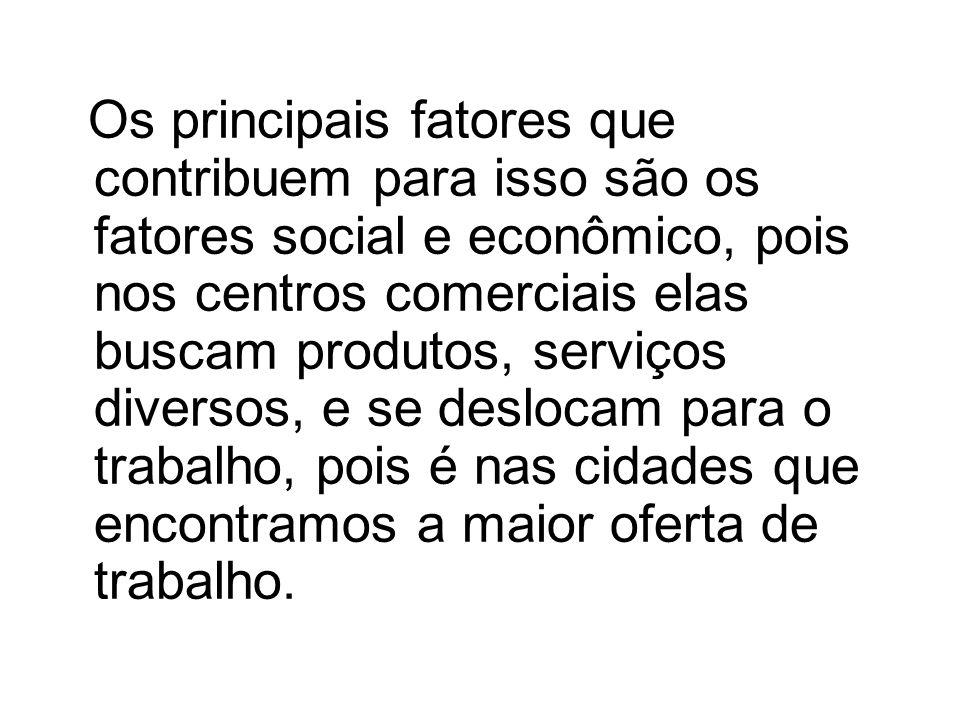 Os principais fatores que contribuem para isso são os fatores social e econômico, pois nos centros comerciais elas buscam produtos, serviços diversos, e se deslocam para o trabalho, pois é nas cidades que encontramos a maior oferta de trabalho.