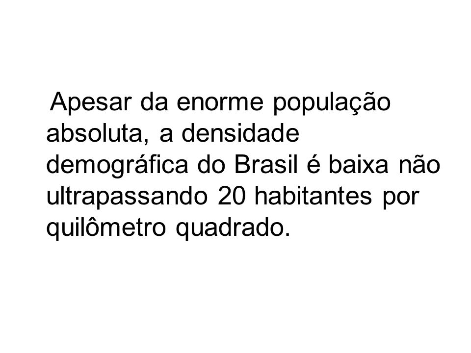 Apesar da enorme população absoluta, a densidade demográfica do Brasil é baixa não ultrapassando 20 habitantes por quilômetro quadrado.