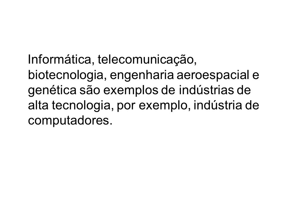 Informática, telecomunicação, biotecnologia, engenharia aeroespacial e genética são exemplos de indústrias de alta tecnologia, por exemplo, indústria de computadores.
