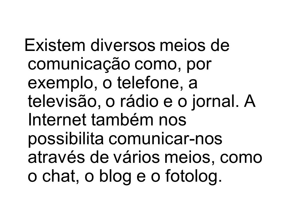 Existem diversos meios de comunicação como, por exemplo, o telefone, a televisão, o rádio e o jornal.