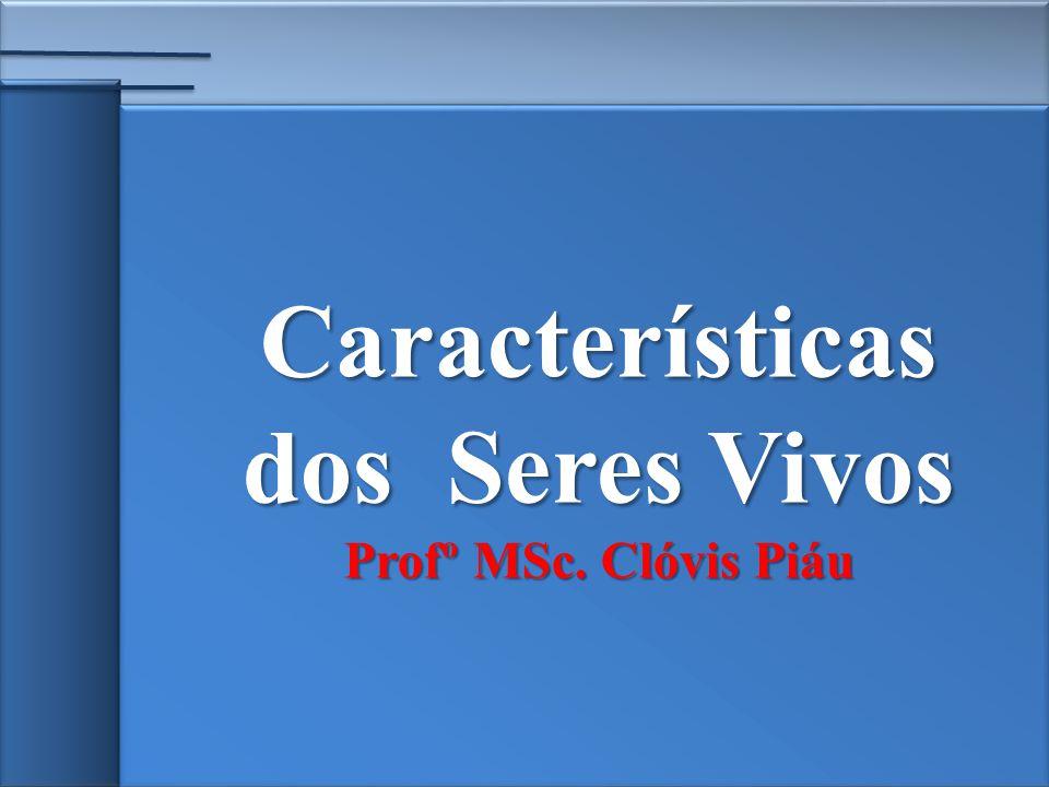 Características dos Seres Vivos Profº MSc. Clóvis Piáu