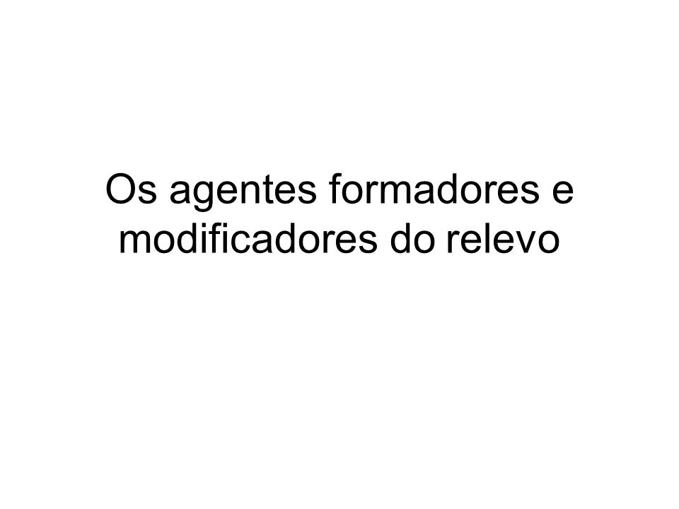Os agentes formadores e modificadores do relevo