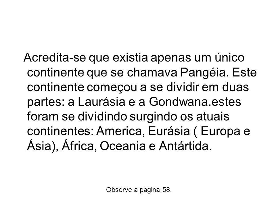 Acredita-se que existia apenas um único continente que se chamava Pangéia. Este continente começou a se dividir em duas partes: a Laurásia e a Gondwana.estes foram se dividindo surgindo os atuais continentes: America, Eurásia ( Europa e Ásia), África, Oceania e Antártida.