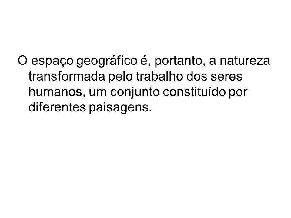 O espaço geográfico é, portanto, a natureza transformada pelo trabalho dos seres humanos, um conjunto constituído por diferentes paisagens.