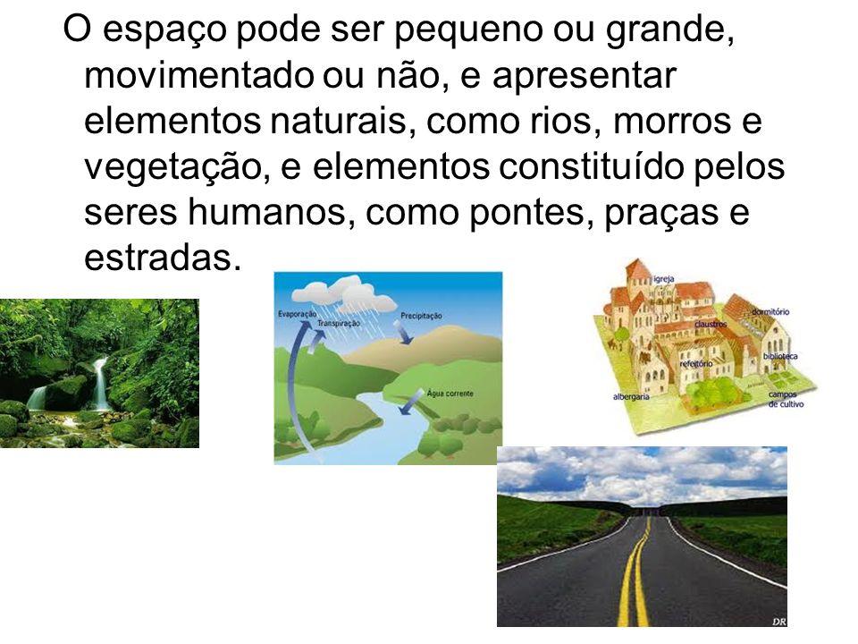 O espaço pode ser pequeno ou grande, movimentado ou não, e apresentar elementos naturais, como rios, morros e vegetação, e elementos constituído pelos seres humanos, como pontes, praças e estradas.