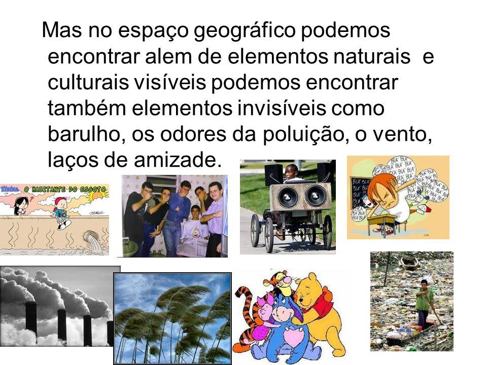 Mas no espaço geográfico podemos encontrar alem de elementos naturais e culturais visíveis podemos encontrar também elementos invisíveis como barulho, os odores da poluição, o vento, laços de amizade.