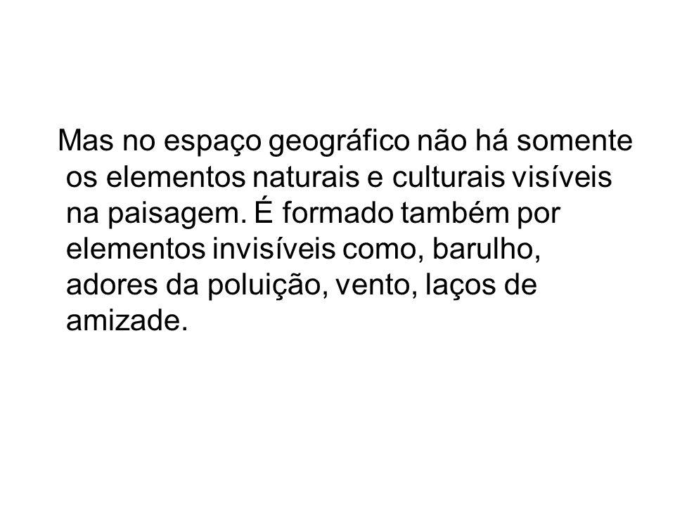 Mas no espaço geográfico não há somente os elementos naturais e culturais visíveis na paisagem.
