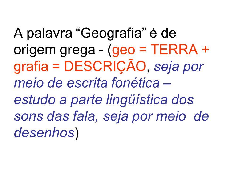 A palavra Geografia é de origem grega - (geo = TERRA + grafia = DESCRIÇÃO, seja por meio de escrita fonética – estudo a parte lingüística dos sons das fala, seja por meio de desenhos)