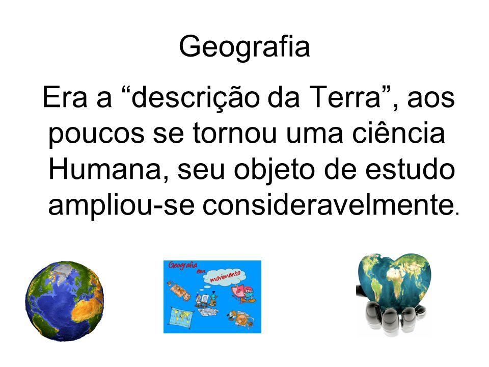 Geografia Era a descrição da Terra , aos poucos se tornou uma ciência Humana, seu objeto de estudo ampliou-se consideravelmente.