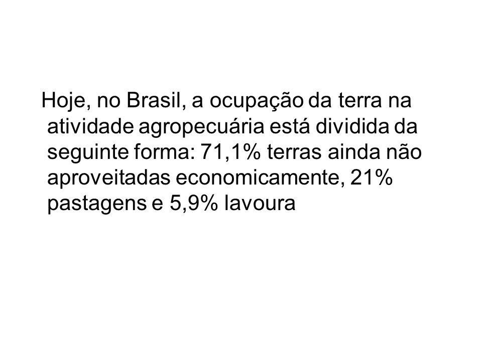 Hoje, no Brasil, a ocupação da terra na atividade agropecuária está dividida da seguinte forma: 71,1% terras ainda não aproveitadas economicamente, 21% pastagens e 5,9% lavoura