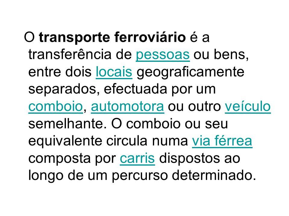 O transporte ferroviário é a transferência de pessoas ou bens, entre dois locais geograficamente separados, efectuada por um comboio, automotora ou outro veículo semelhante.