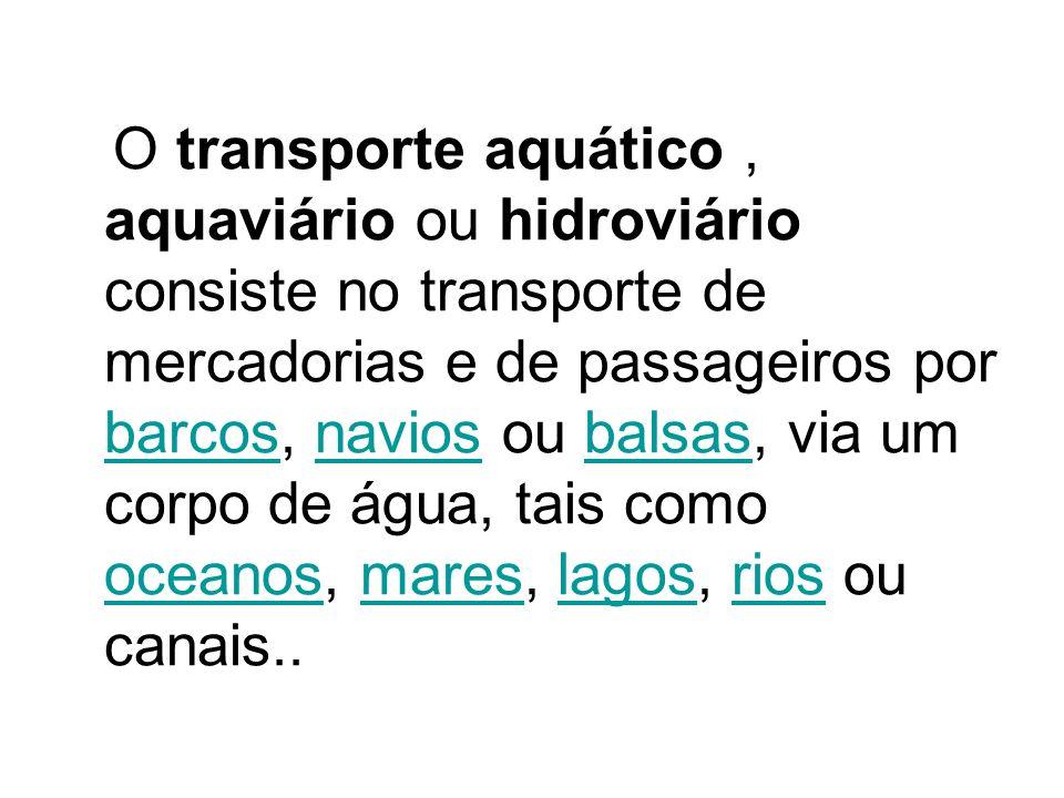 O transporte aquático , aquaviário ou hidroviário consiste no transporte de mercadorias e de passageiros por barcos, navios ou balsas, via um corpo de água, tais como oceanos, mares, lagos, rios ou canais..