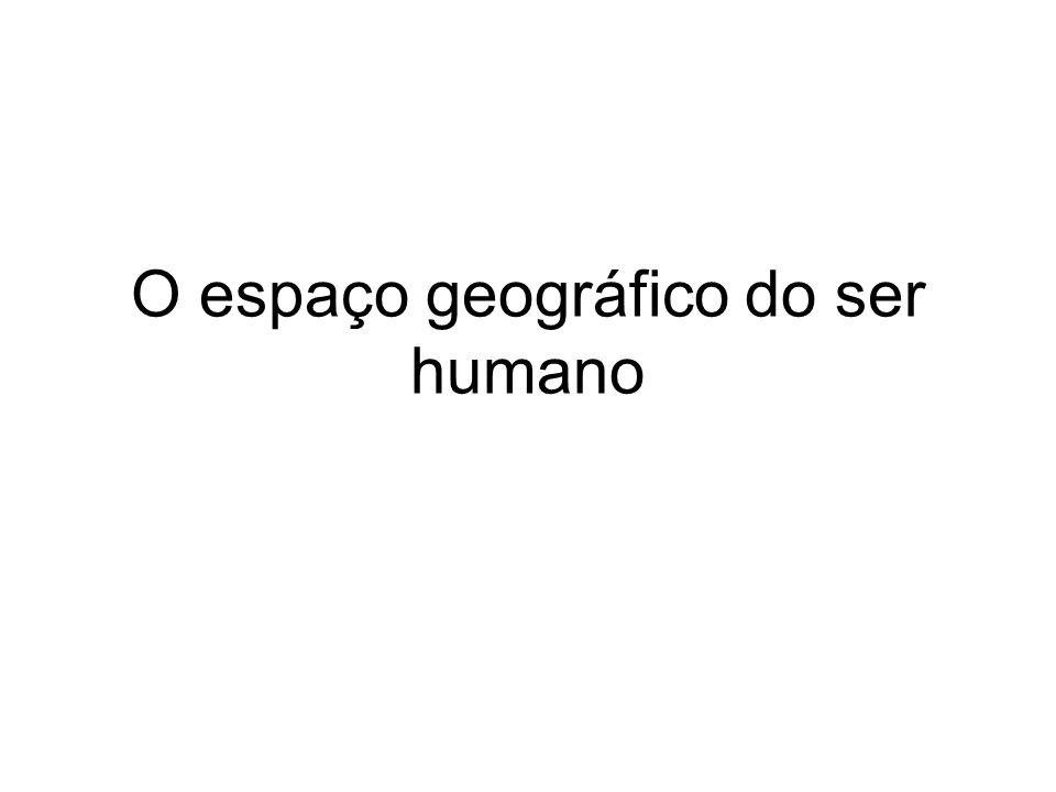O espaço geográfico do ser humano