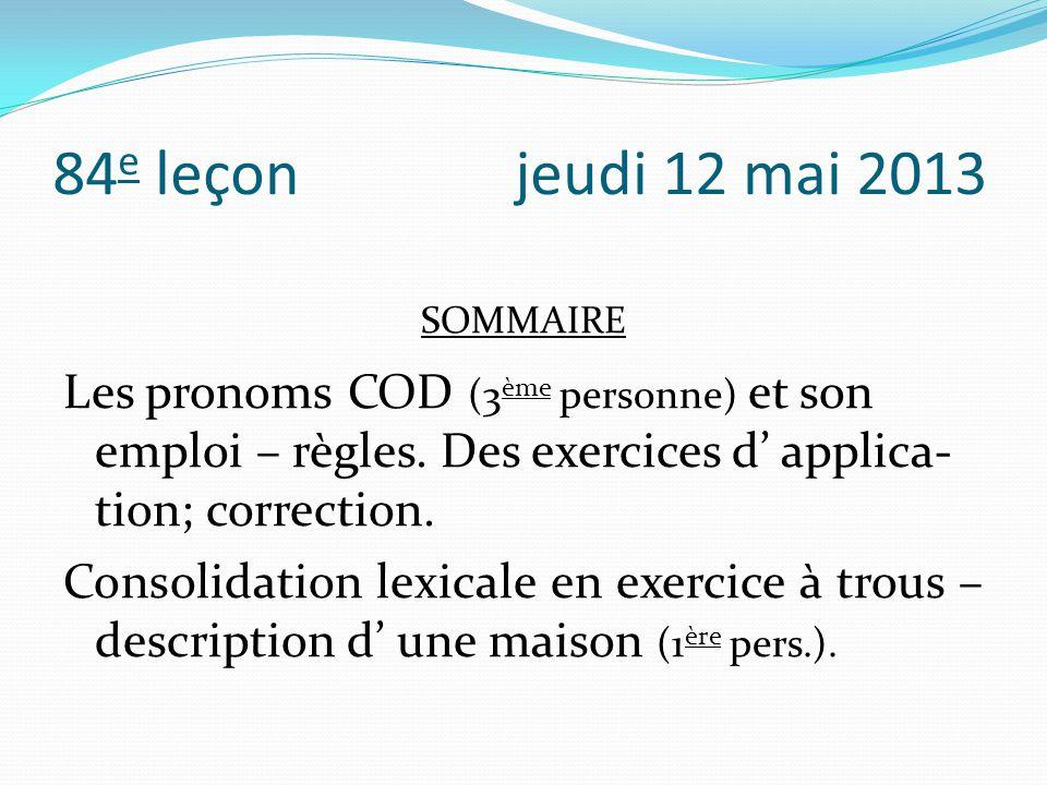84e leçon jeudi 12 mai 2013 SOMMAIRE. Les pronoms COD (3ème personne) et son emploi – règles. Des exercices d' applica-tion; correction.